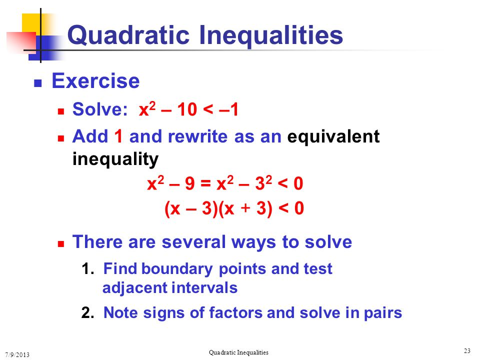 7/9/2013 Quadratic Inequalities 23 Exercise Solve: Add 1 and rewrite as an equivalent inequality There are several ways to solve 1. Find boundary poin