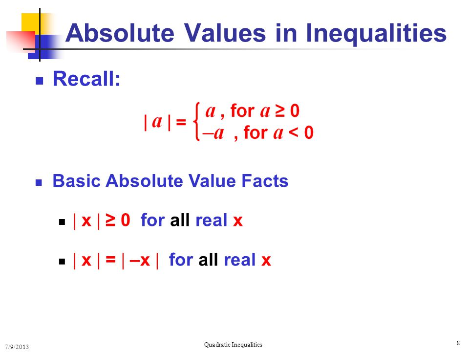 7/9/2013 Quadratic Inequalities 8 Recall: Basic Absolute Value Facts  x  ≥ 0 for all real x  x  =  –x  for all real x Absolute Values in Inequal