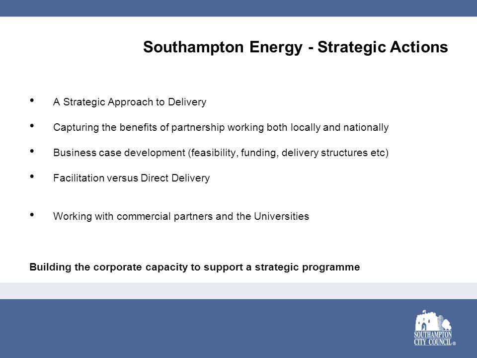 Southampton Energy - Strategic Actions A Strategic Approach to Delivery Capturing the benefits of partnership working both locally and nationally Busi