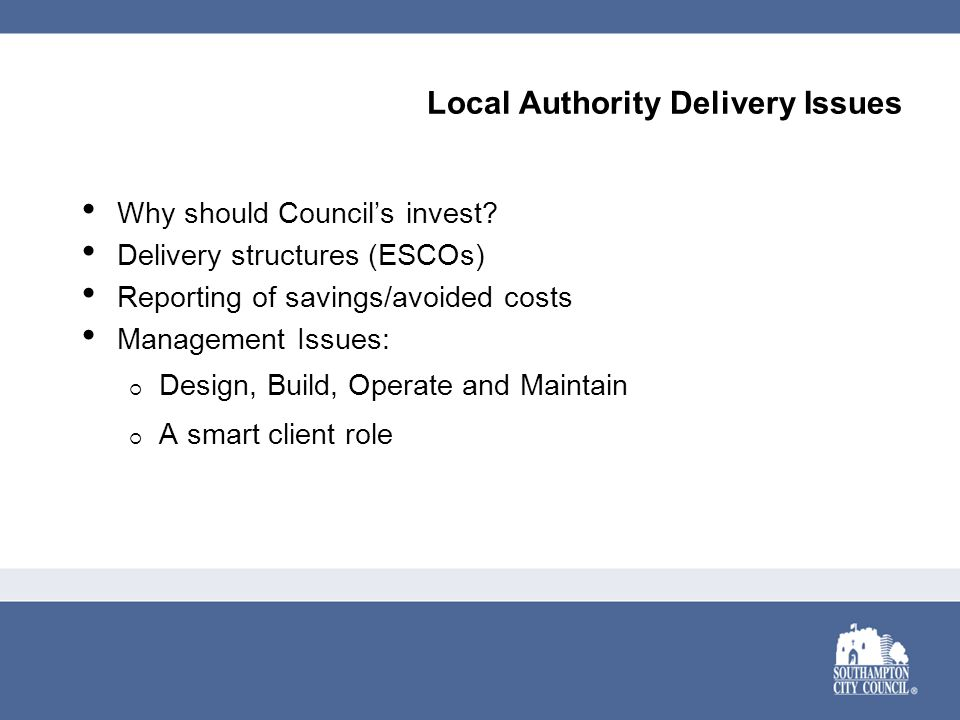 Local Authority Delivery Issues Why should Council's invest? Delivery structures (ESCOs) Reporting of savings/avoided costs Management Issues:  Desig