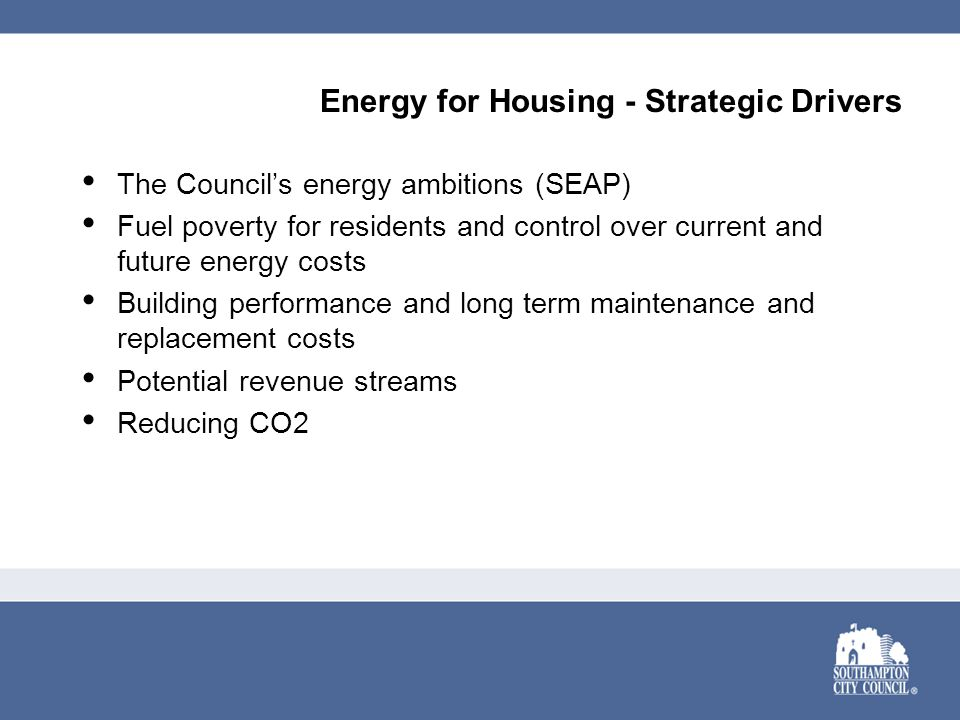 Energy for Housing - Strategic Drivers The Council's energy ambitions (SEAP) Fuel poverty for residents and control over current and future energy cos