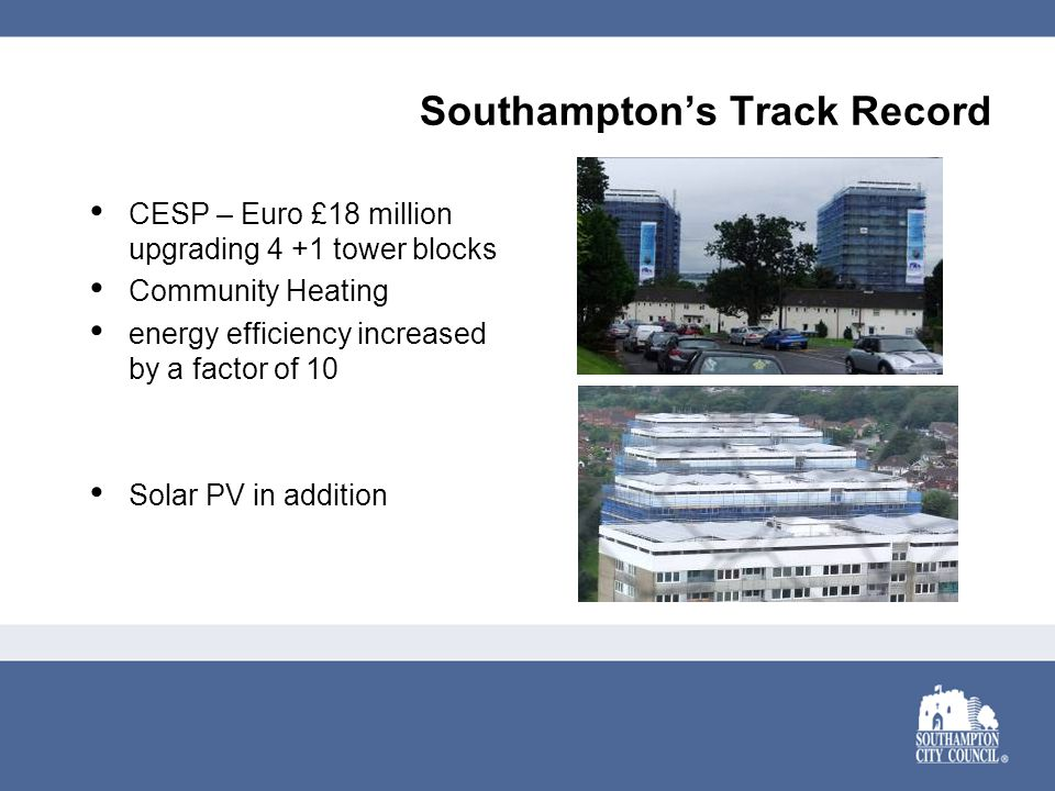 Southampton's Track Record CESP – Euro £18 million upgrading 4 +1 tower blocks Community Heating energy efficiency increased by a factor of 10 Solar PV in addition