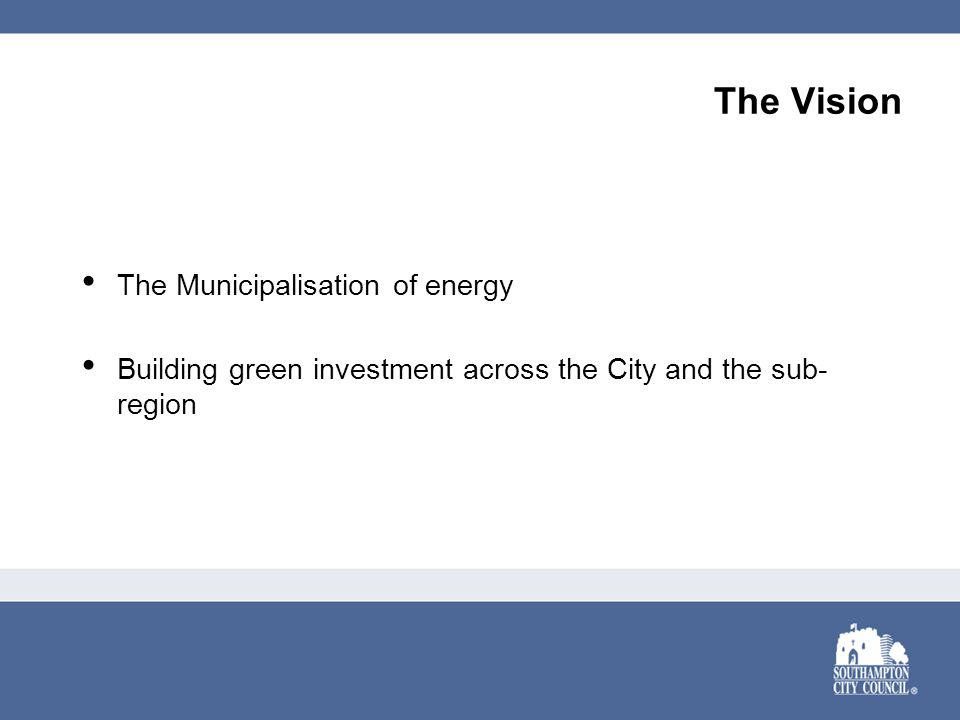 The Vision The Municipalisation of energy Building green investment across the City and the sub- region