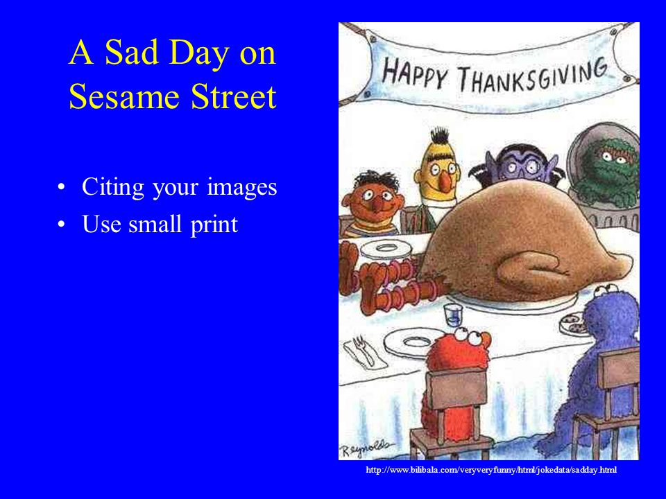 A Sad Day on Sesame Street Citing your images Use small print http://www.bilibala.com/veryveryfunny/html/jokedata/sadday.html