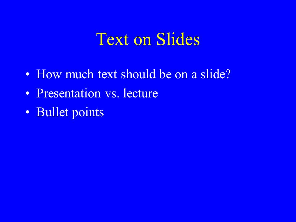 Text on Slides How much text should be on a slide? Presentation vs. lecture Bullet points