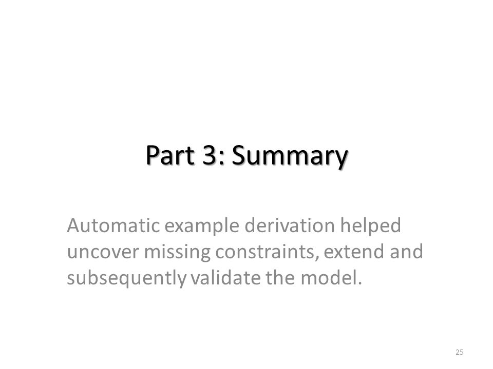 Part 3: Summary Automatic example derivation helped uncover missing constraints, extend and subsequently validate the model.