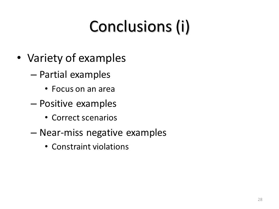 Conclusions (i) Variety of examples – Partial examples Focus on an area – Positive examples Correct scenarios – Near-miss negative examples Constraint