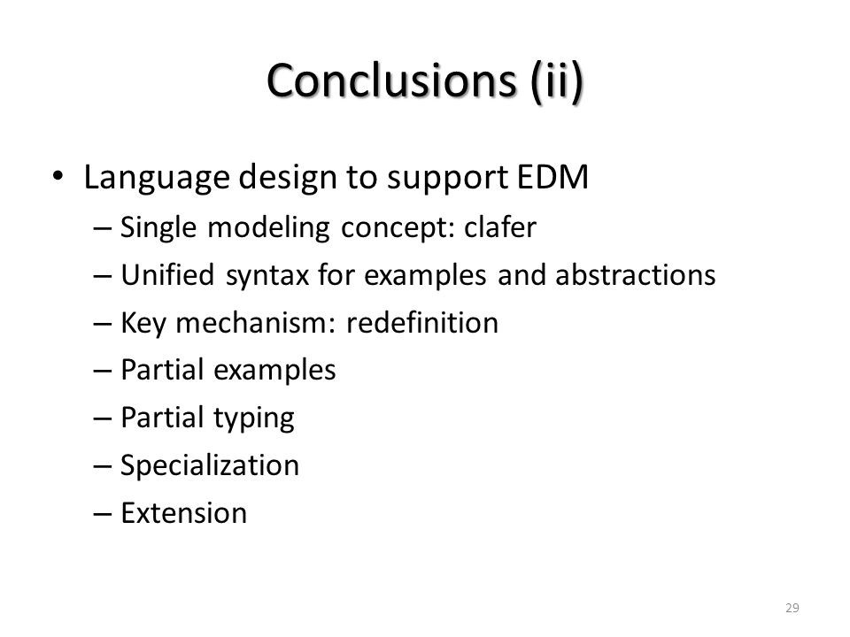 Conclusions (ii) Language design to support EDM – Single modeling concept: clafer – Unified syntax for examples and abstractions – Key mechanism: rede