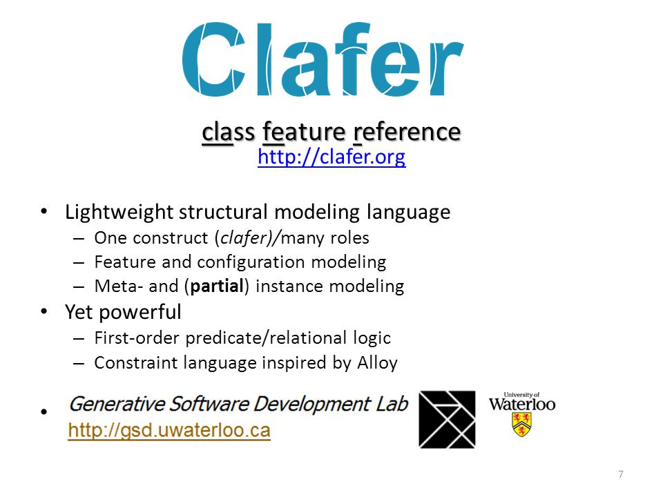 class feature reference class feature reference http://clafer.org http://clafer.org Lightweight structural modeling language – One construct (clafer)/many roles – Feature and configuration modeling – Meta- and (partial) instance modeling Yet powerful – First-order predicate/relational logic – Constraint language inspired by Alloy 7