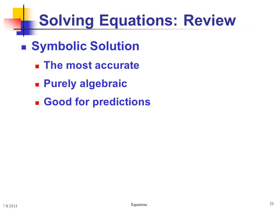 7/8/2013 Equations 20 Symbolic Solution The most accurate Purely algebraic Good for predictions Solving Equations: Review