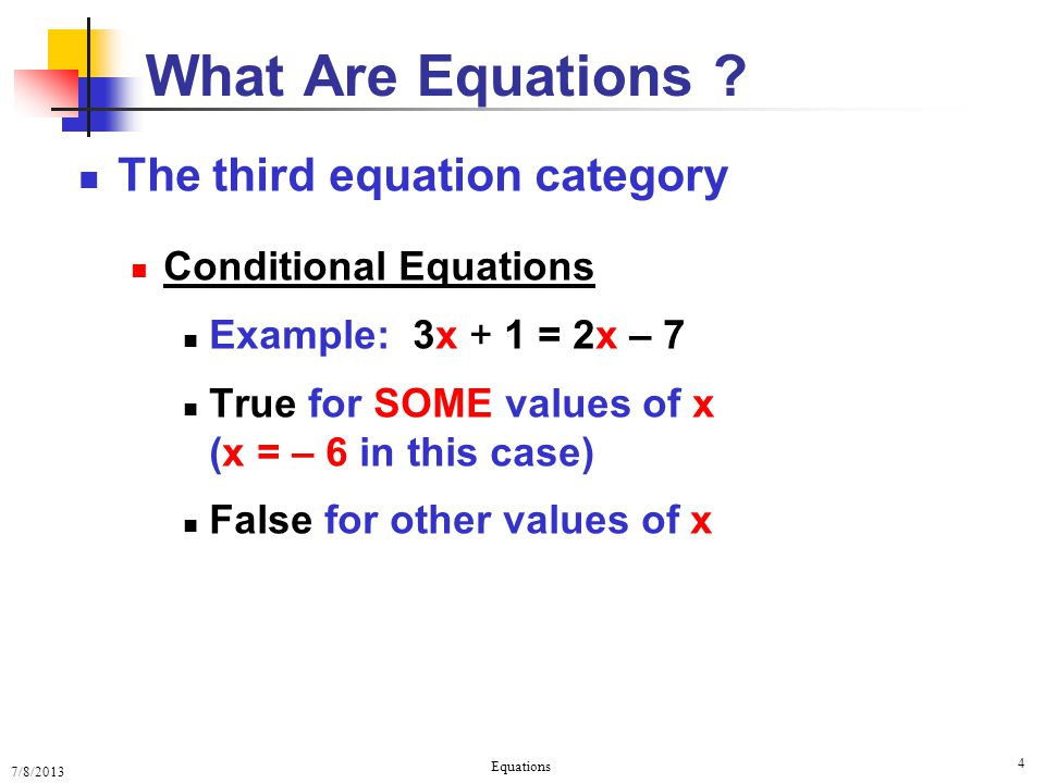 7/8/2013 Equations 4 What Are Equations ? The third equation category Conditional Equations Example: 3x + 1 = 2x – 7 True for SOME values of x (x = –