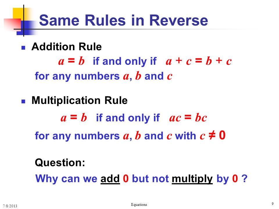 7/8/2013 Equations 9 Addition Rule a = b if and only if a + c = b + c for any numbers a, b and c Multiplication Rule a = b if and only if ac = bc for