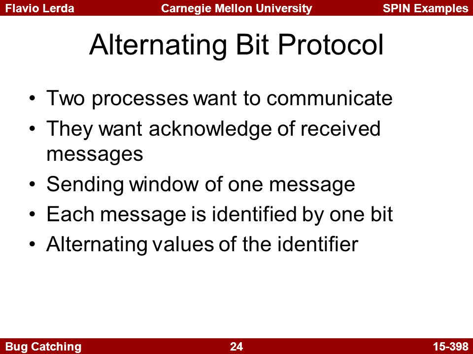 24 Carnegie Mellon UniversitySPIN ExamplesFlavio Lerda Bug Catching15-398 Alternating Bit Protocol Two processes want to communicate They want acknowledge of received messages Sending window of one message Each message is identified by one bit Alternating values of the identifier