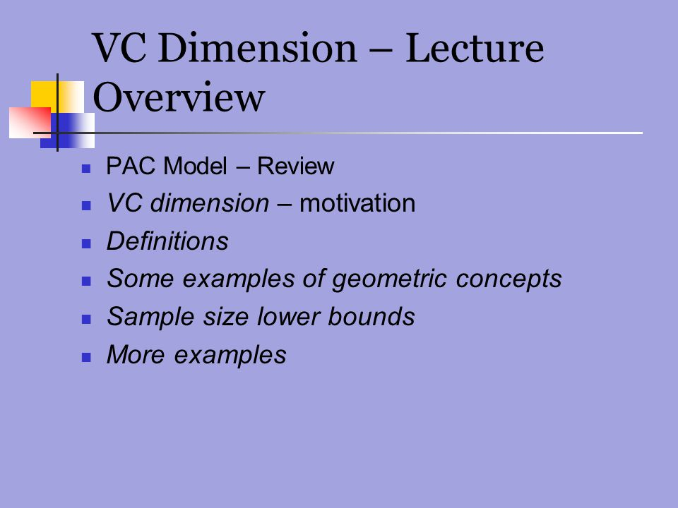 VC Dimension – Lecture Overview PAC Model – Review VC dimension – motivation Definitions Some examples of geometric concepts Sample size lower bounds More examples