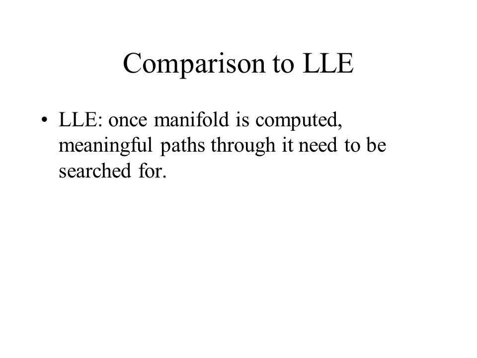 Comparison to LLE LLE: once manifold is computed, meaningful paths through it need to be searched for.