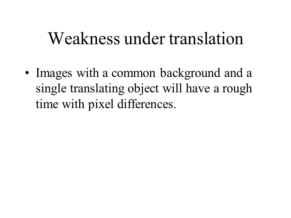 Weakness under translation Images with a common background and a single translating object will have a rough time with pixel differences.