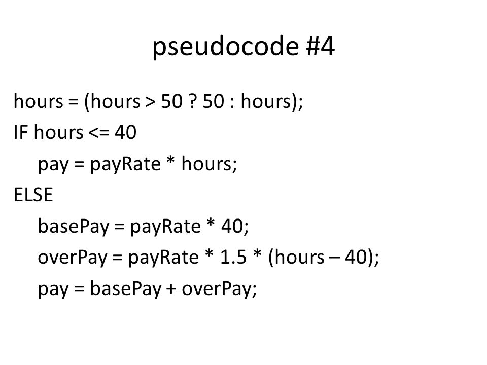 pseudocode #4 hours = (hours > 50 ? 50 : hours); IF hours <= 40 pay = payRate * hours; ELSE basePay = payRate * 40; overPay = payRate * 1.5 * (hours –