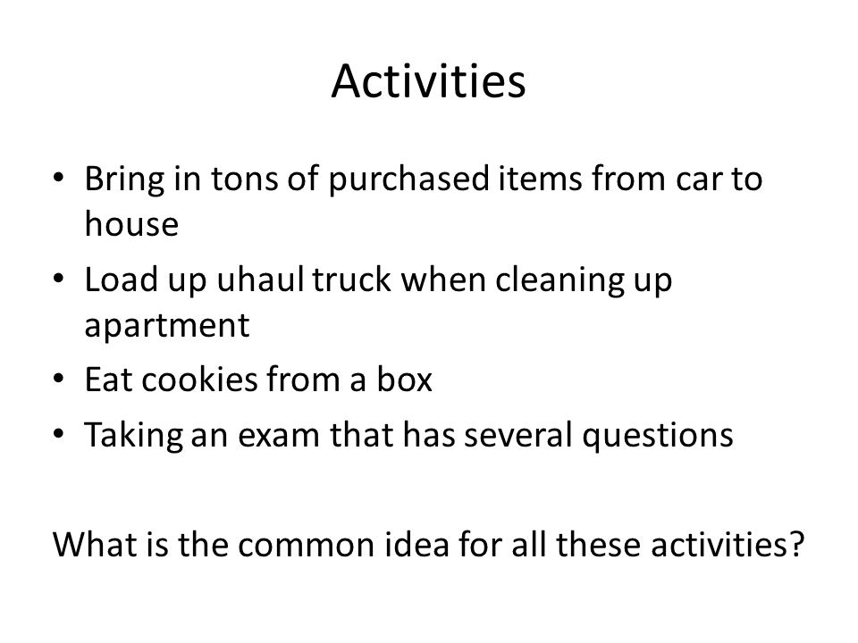 Activities Bring in tons of purchased items from car to house Load up uhaul truck when cleaning up apartment Eat cookies from a box Taking an exam tha