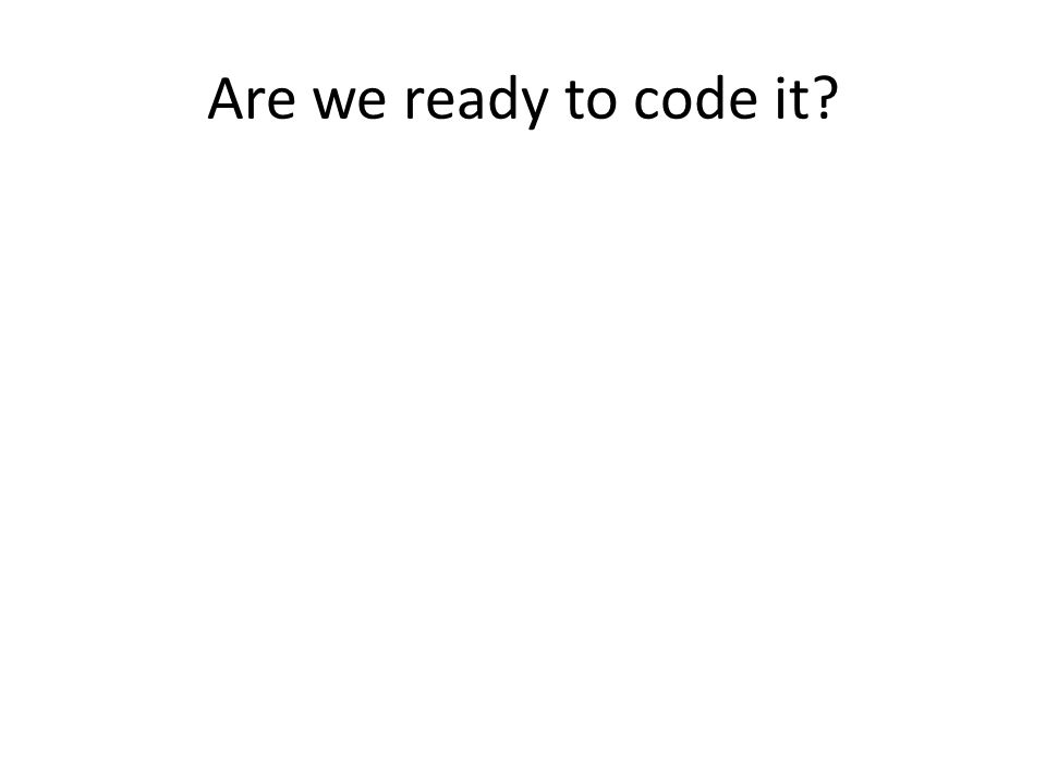 Are we ready to code it