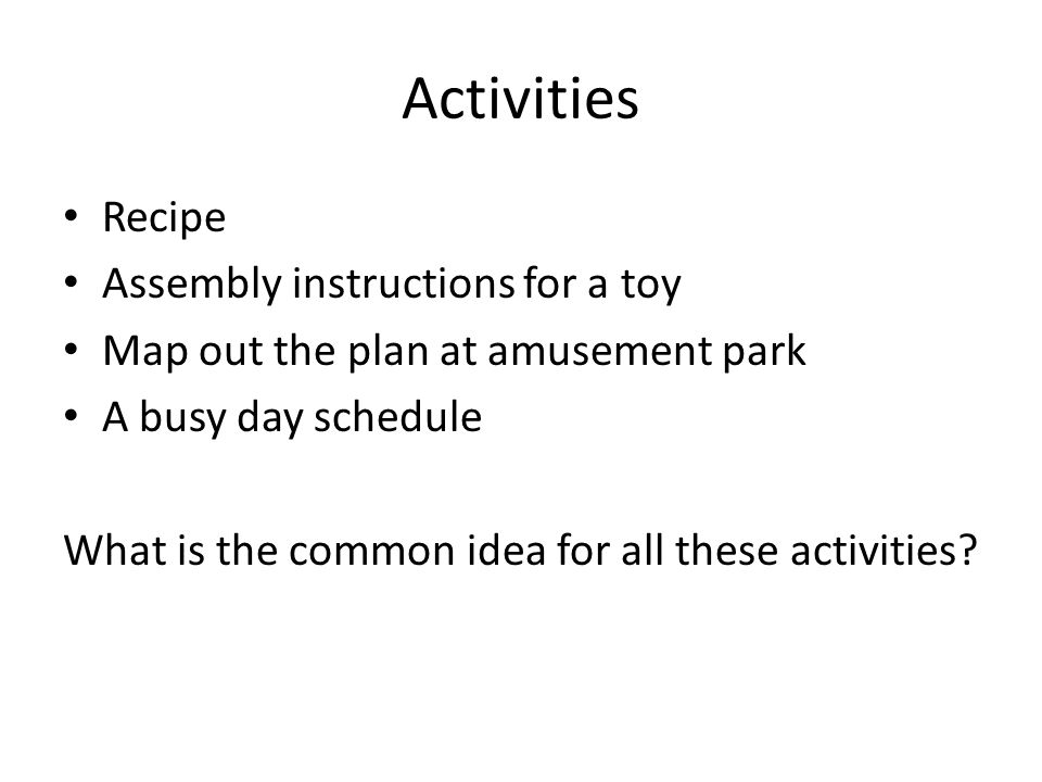 Activities Recipe Assembly instructions for a toy Map out the plan at amusement park A busy day schedule What is the common idea for all these activit
