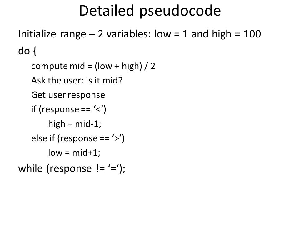 Detailed pseudocode Initialize range – 2 variables: low = 1 and high = 100 do { compute mid = (low + high) / 2 Ask the user: Is it mid.