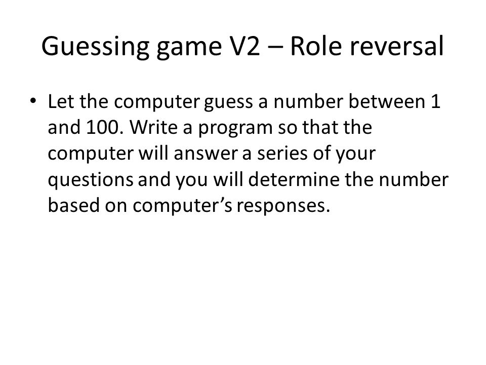 Guessing game V2 – Role reversal Let the computer guess a number between 1 and 100. Write a program so that the computer will answer a series of your