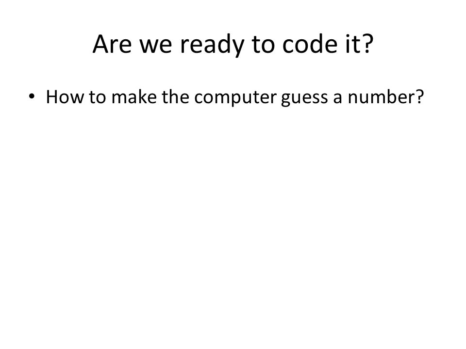 Are we ready to code it How to make the computer guess a number