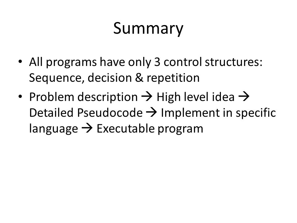 Summary All programs have only 3 control structures: Sequence, decision & repetition Problem description  High level idea  Detailed Pseudocode  Implement in specific language  Executable program