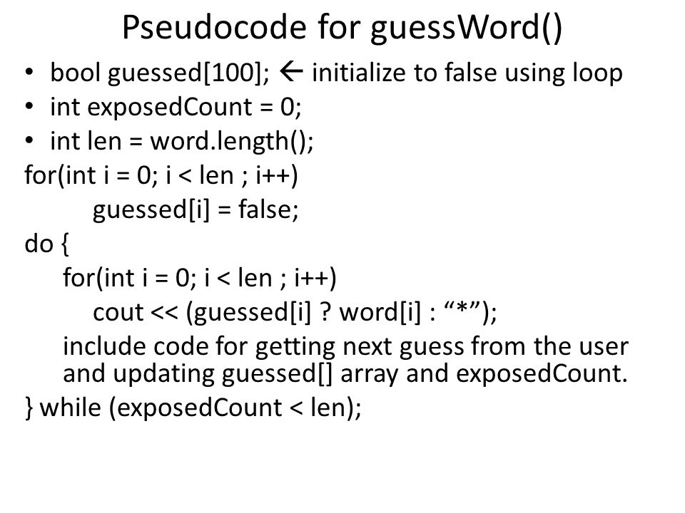 Pseudocode for guessWord() bool guessed[100];  initialize to false using loop int exposedCount = 0; int len = word.length(); for(int i = 0; i < len ; i++) guessed[i] = false; do { for(int i = 0; i < len ; i++) cout << (guessed[i] .