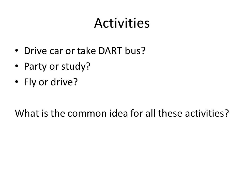 Activities Drive car or take DART bus? Party or study? Fly or drive? What is the common idea for all these activities?