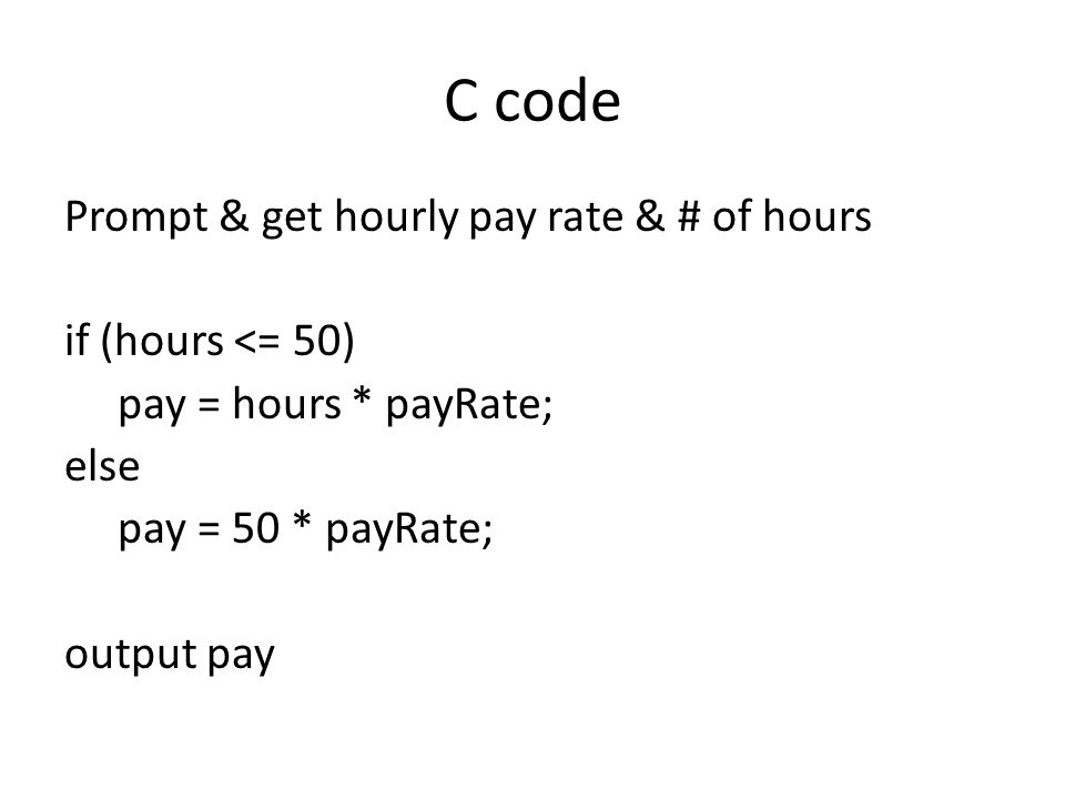 C code Prompt & get hourly pay rate & # of hours if (hours <= 50) pay = hours * payRate; else pay = 50 * payRate; output pay