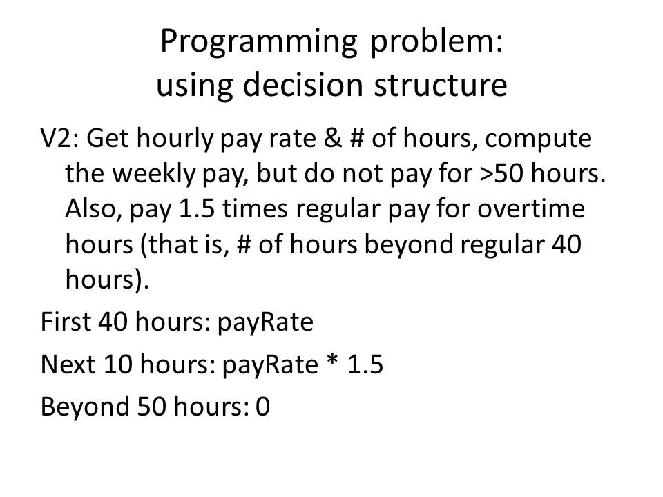 Programming problem: using decision structure V2: Get hourly pay rate & # of hours, compute the weekly pay, but do not pay for >50 hours.