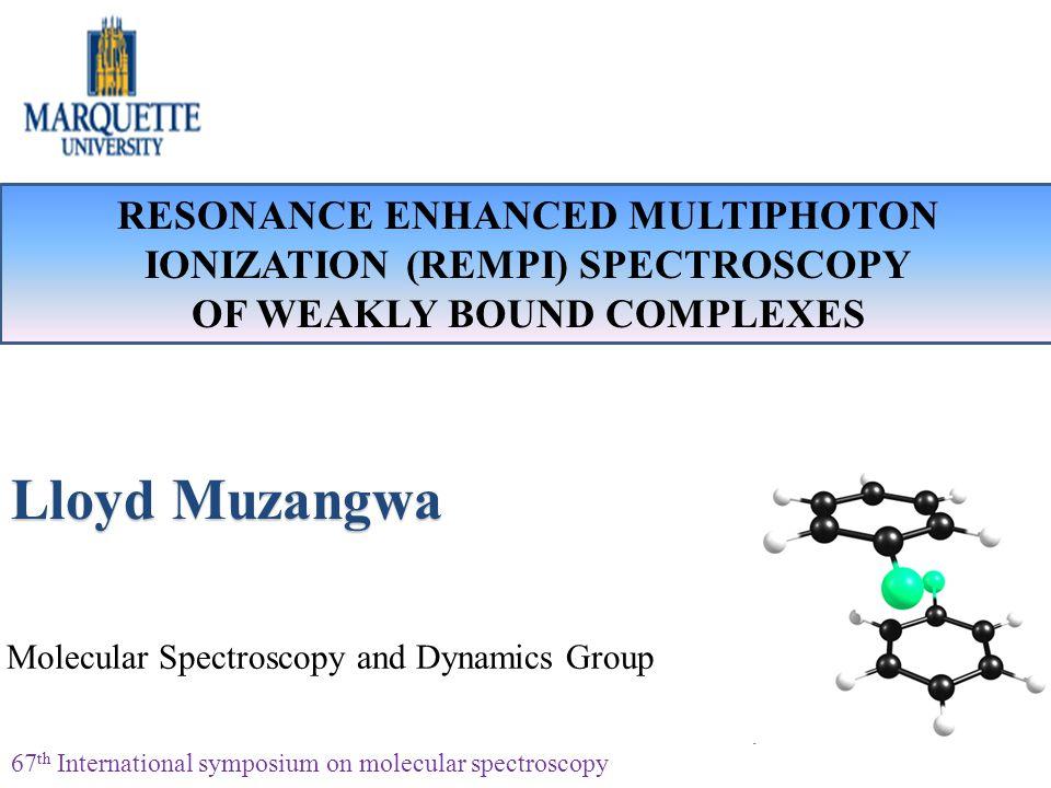 RESONANCE ENHANCED MULTIPHOTON IONIZATION (REMPI) SPECTROSCOPY OF WEAKLY BOUND COMPLEXES Lloyd Muzangwa Molecular Spectroscopy and Dynamics Group 67 t