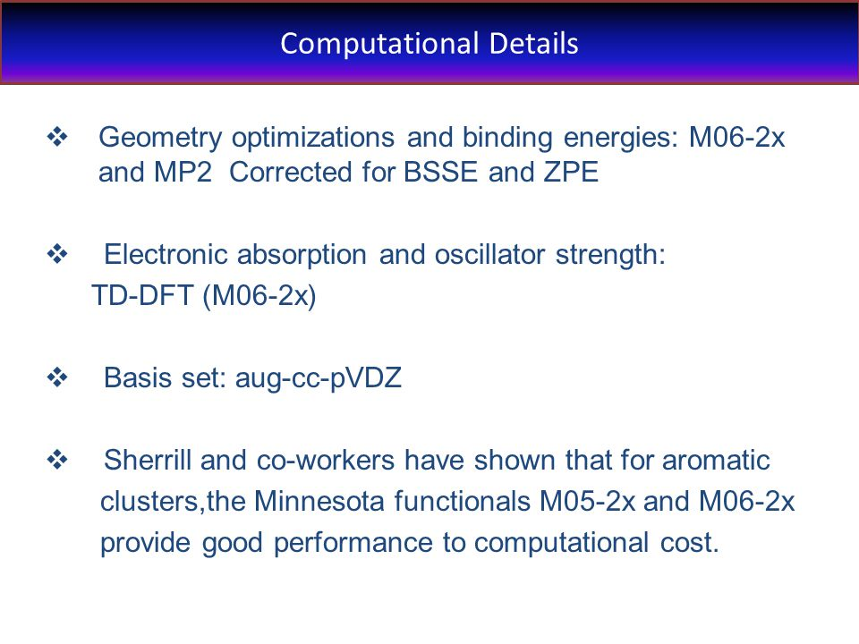 Computational Details  Geometry optimizations and binding energies: M06-2x and MP2 Corrected for BSSE and ZPE  Electronic absorption and oscillator strength: TD-DFT (M06-2x)  Basis set: aug-cc-pVDZ  Sherrill and co-workers have shown that for aromatic clusters,the Minnesota functionals M05-2x and M06-2x provide good performance to computational cost.