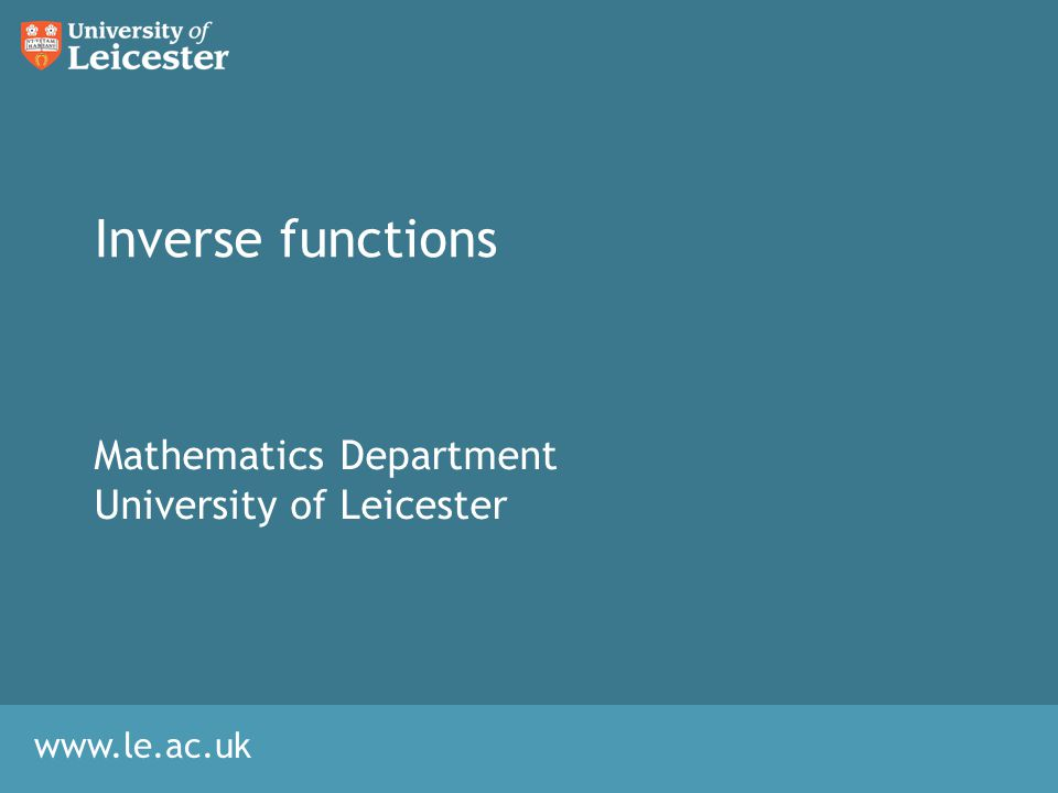 www.le.ac.uk Inverse functions Mathematics Department University of Leicester