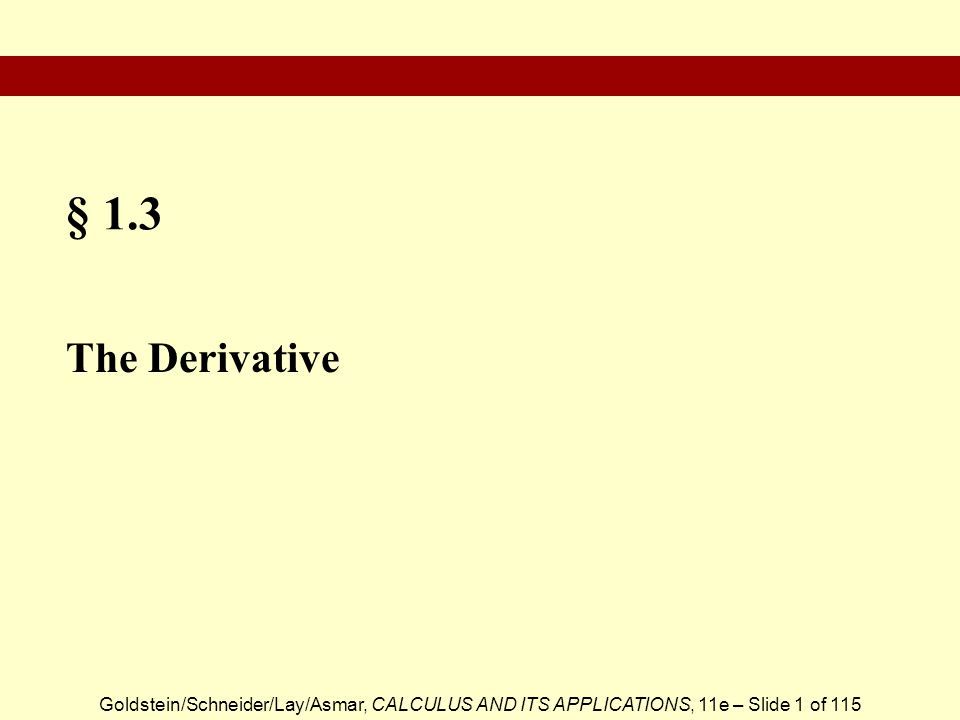 Goldstein/Schneider/Lay/Asmar, CALCULUS AND ITS APPLICATIONS, 11e – Slide 1 of 115 § 1.3 The Derivative