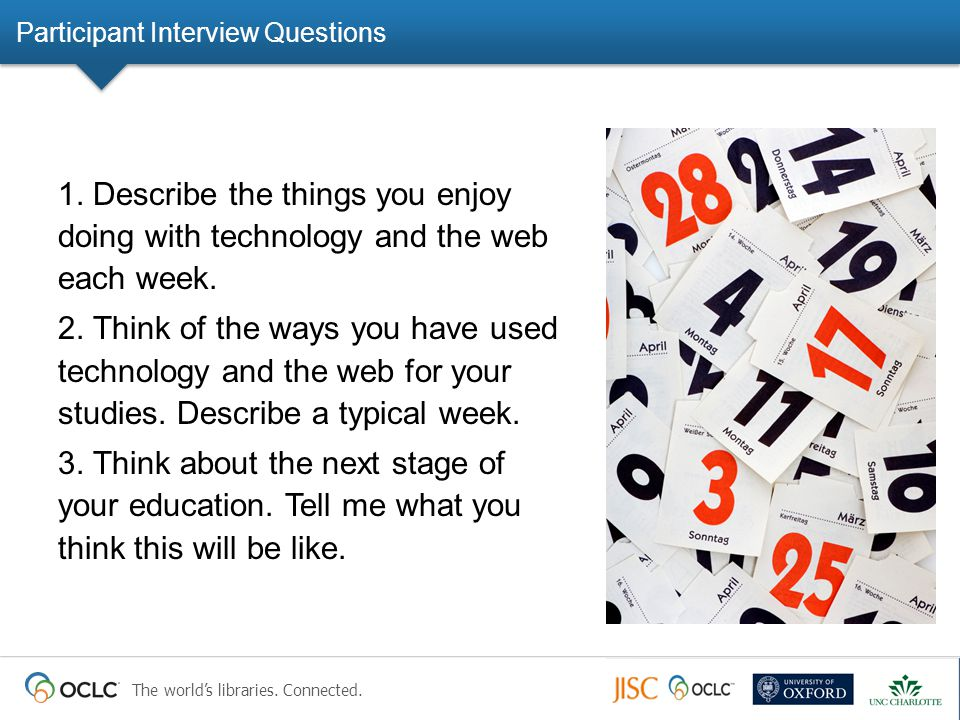 The world's libraries. Connected. Participant Interview Questions 1. Describe the things you enjoy doing with technology and the web each week. 2. Thi