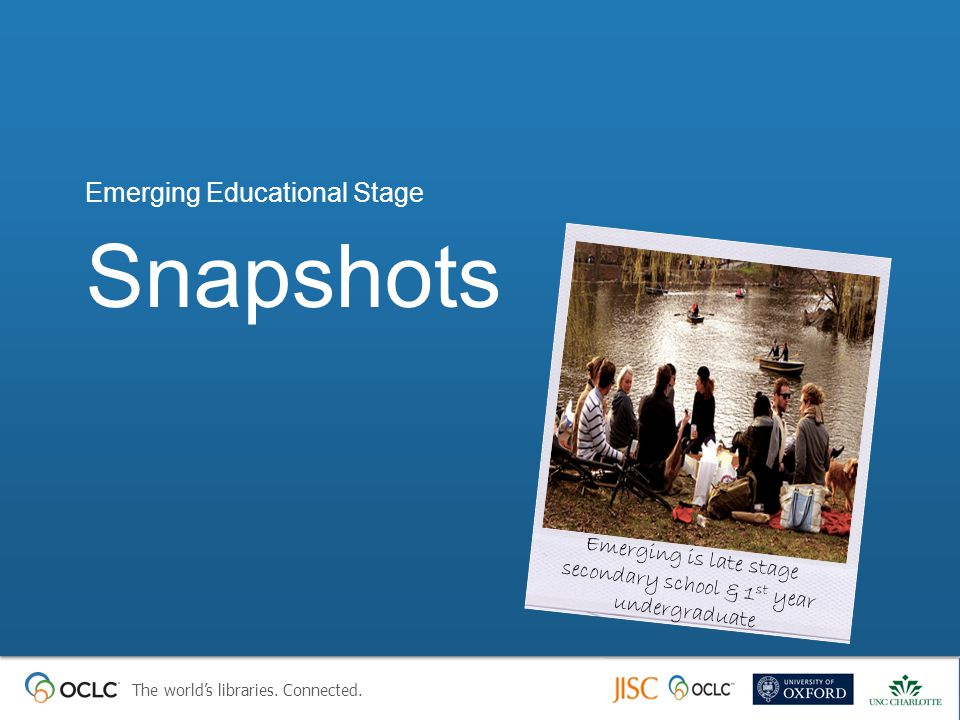The world's libraries. Connected. Snapshots Emerging Educational Stage Emerging is late stage secondary school & 1 st year undergraduate