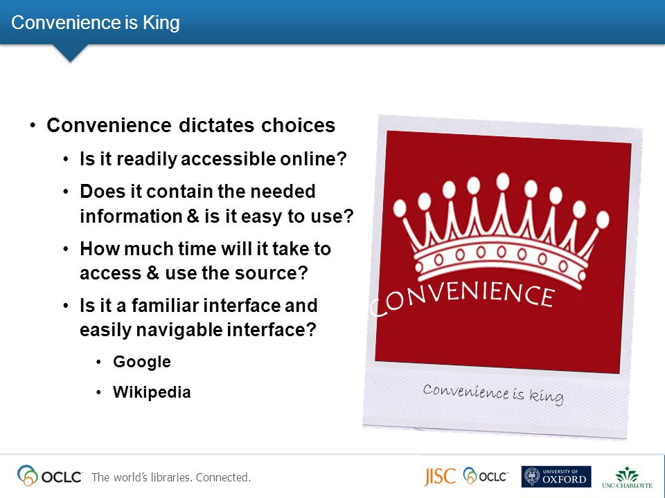 The world's libraries. Connected. Convenience is King Convenience dictates choices Is it readily accessible online? Does it contain the needed informa
