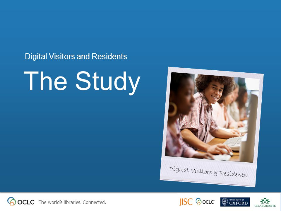 The world's libraries. Connected. The Study Digital Visitors and Residents Digital Visitors & Residents