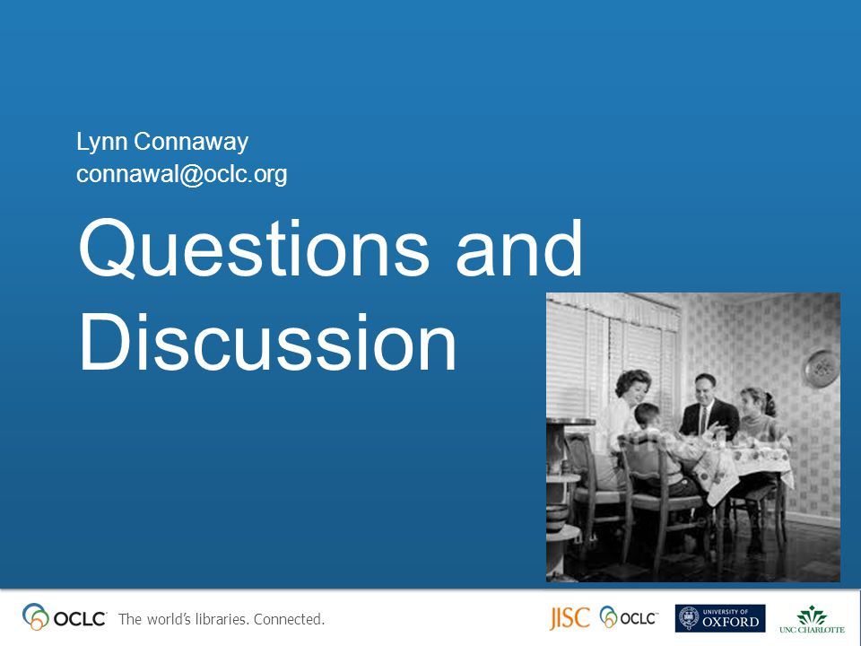 The world's libraries. Connected. Questions and Discussion Lynn Connaway connawal@oclc.org