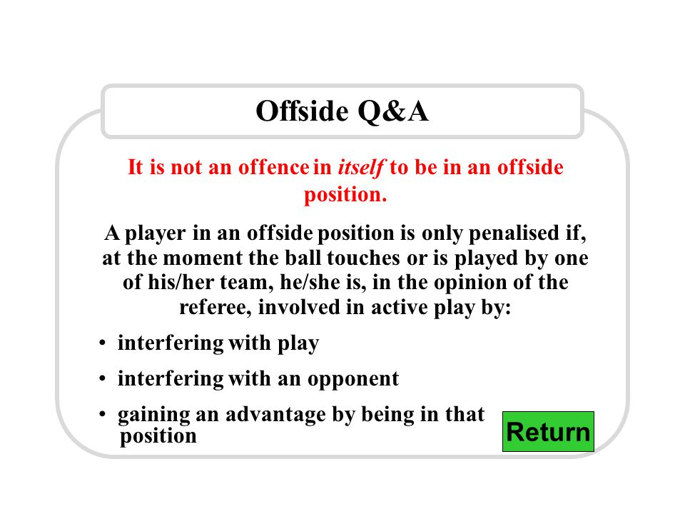 Offside Q&A It is not an offence in itself to be in an offside position. A player in an offside position is only penalised if, at the moment the ball