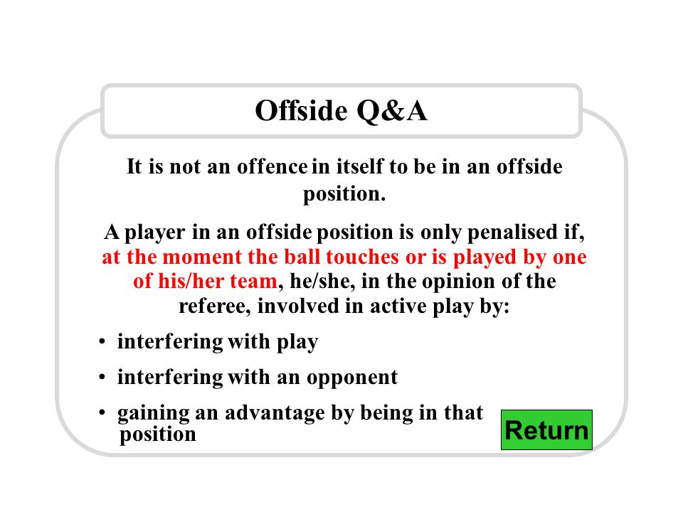 Offside Q&A It is not an offence in itself to be in an offside position.