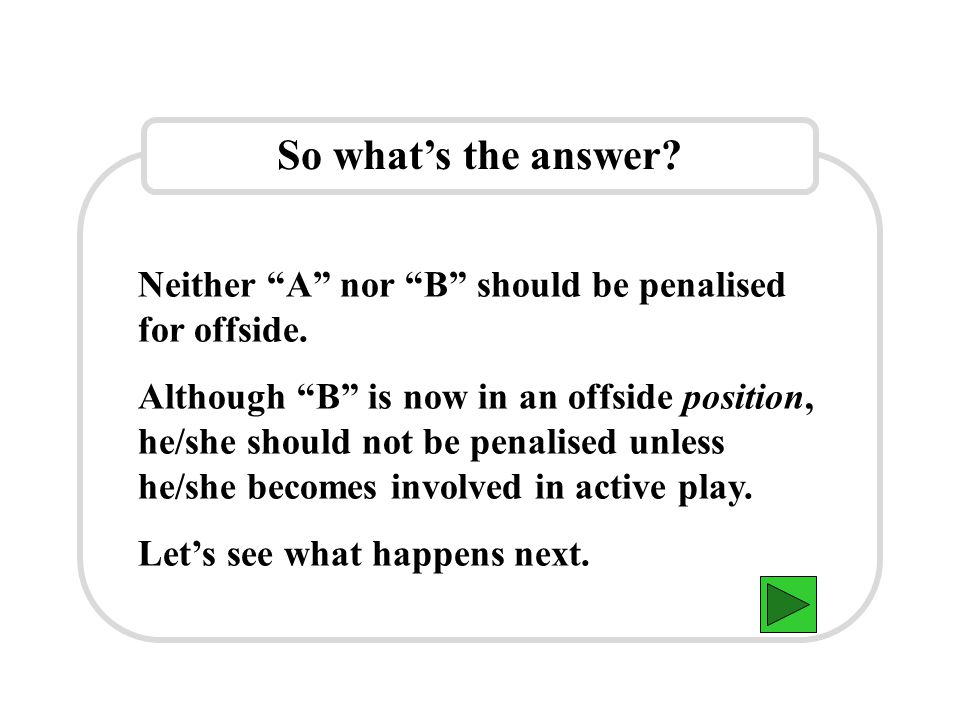 """So what's the answer? Neither """"A"""" nor """"B"""" should be penalised for offside. Although """"B"""" is now in an offside position, he/she should not be penalised"""