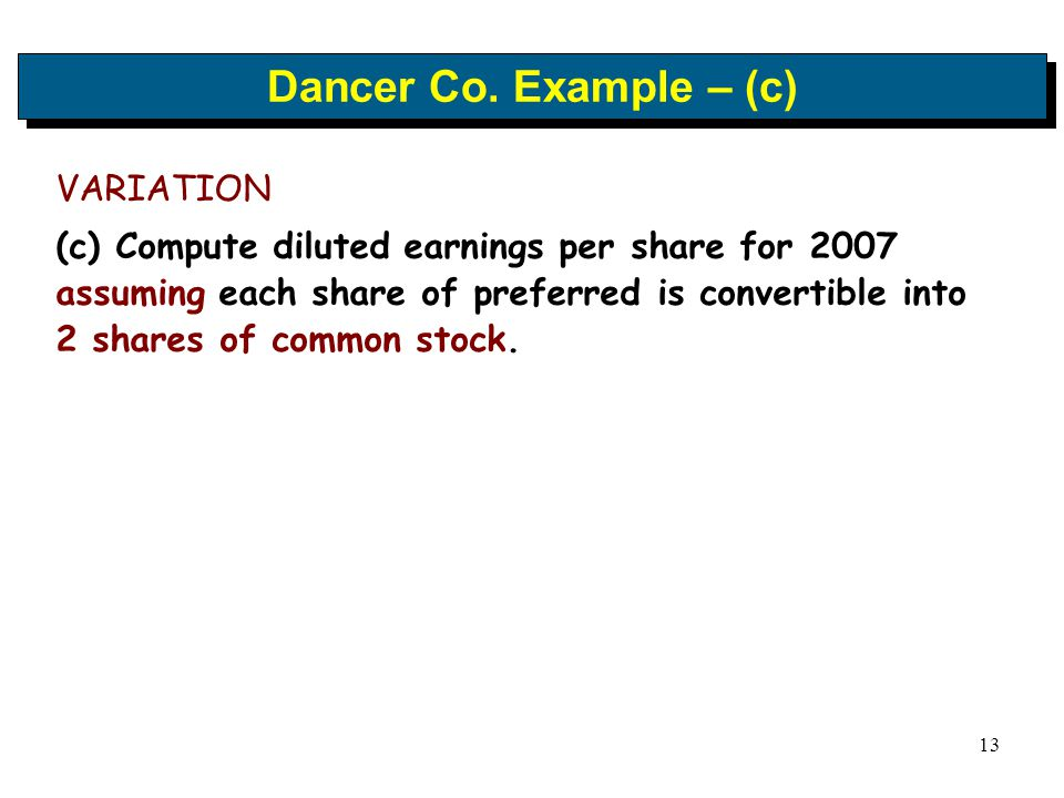 13 Dancer Co. Example – (c) VARIATION (c) Compute diluted earnings per share for 2007 assuming each share of preferred is convertible into 2 shares of