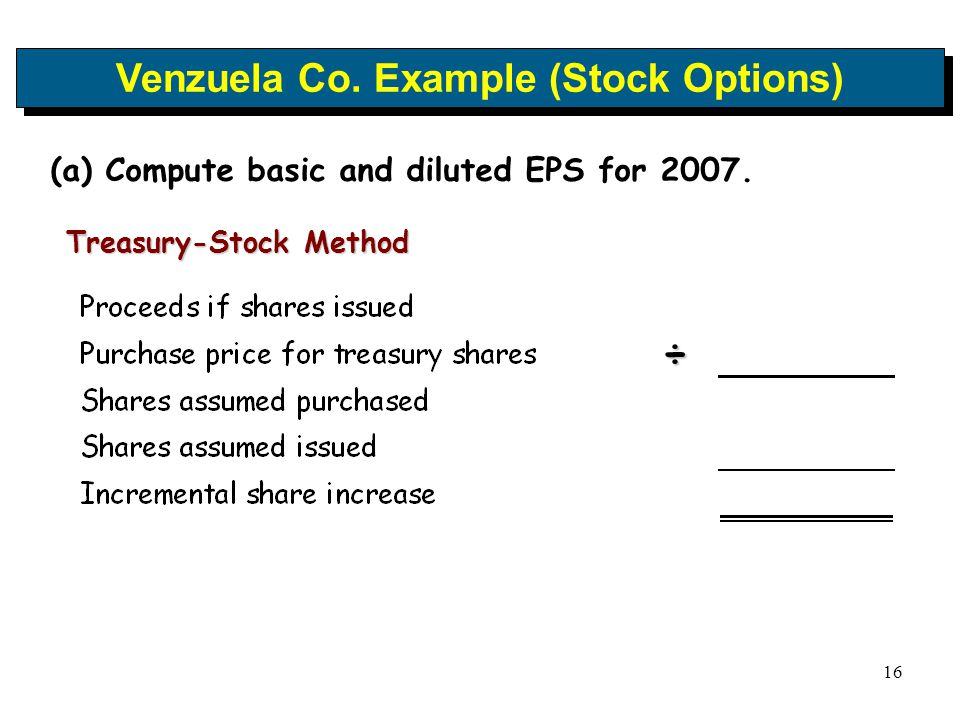 16 Venzuela Co. Example (Stock Options) (a) Compute basic and diluted EPS for 2007. Treasury-Stock Method ÷
