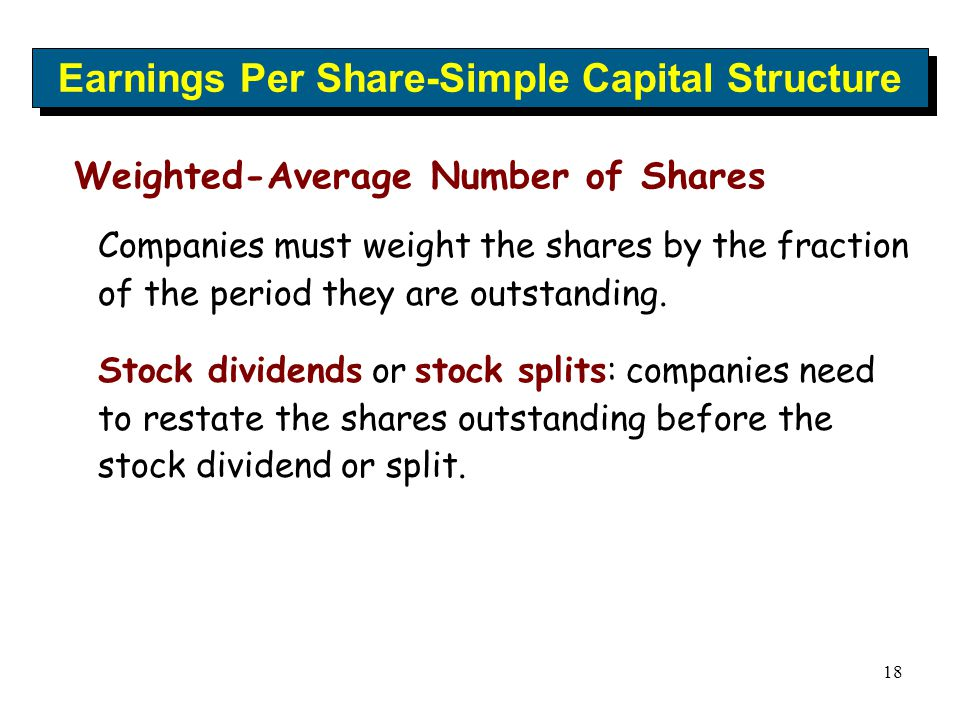 18 Earnings Per Share-Simple Capital Structure Weighted-Average Number of Shares Companies must weight the shares by the fraction of the period they a