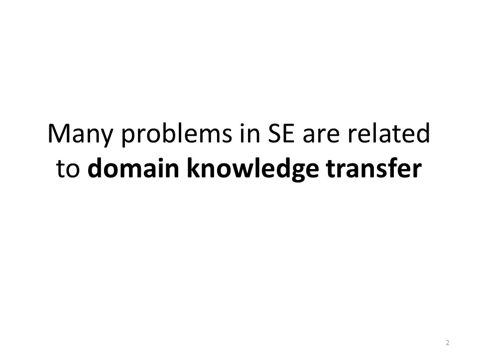 Many problems in SE are related to domain knowledge transfer 2