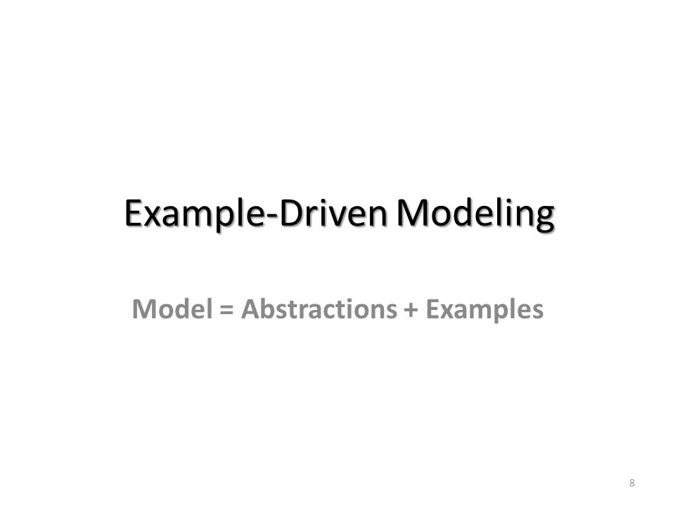 Modeling Model = Abstractions + Examples 8 Example-Driven