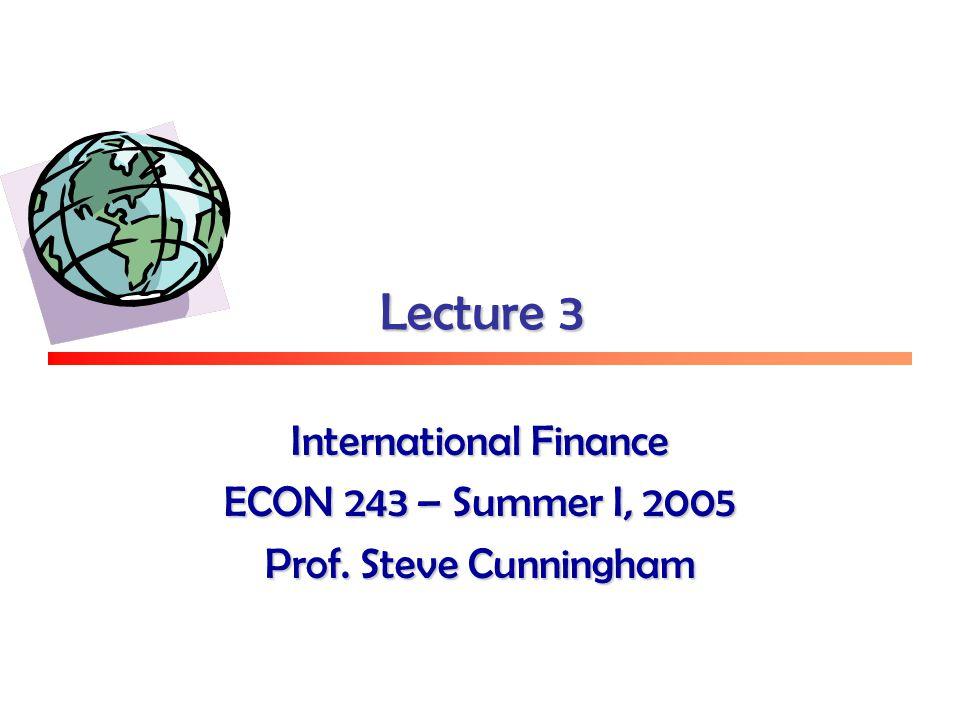 Lecture 3 International Finance ECON 243 – Summer I, 2005 Prof. Steve Cunningham